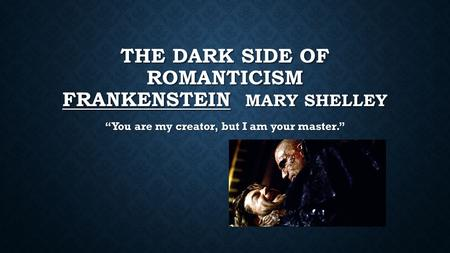 "THE DARK SIDE OF ROMANTICISM FRANKENSTEIN MARY SHELLEY ""You are my creator, but I am your master."""