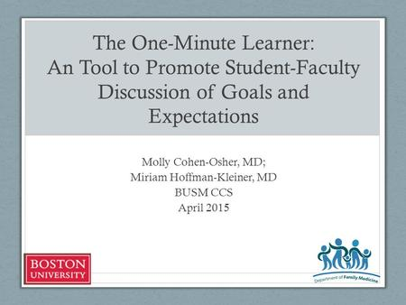 The One-Minute Learner: An Tool to Promote Student-Faculty Discussion of Goals and Expectations Molly Cohen-Osher, MD; Miriam Hoffman-Kleiner, MD BUSM.