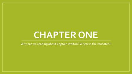 CHAPTER ONE Why are we reading about Captain Walton? Where is the monster?!