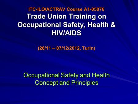 ITC-ILO/ACTRAV Course A1-05076 Trade Union Training on Occupational Safety, Health & HIV/AIDS (26/11 – 07/12/2012, Turin) Occupational Safety and Health.