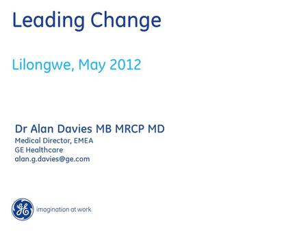 Leading Change Lilongwe, May 2012 Dr Alan Davies MB MRCP MD Medical Director, EMEA GE Healthcare