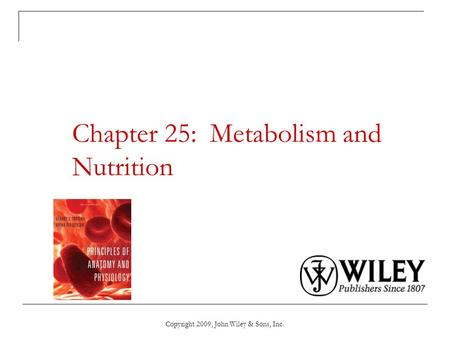 Copyright 2009, John Wiley & Sons, Inc. Chapter 25: Metabolism and Nutrition.