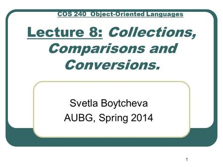 Lecture 8: Collections, Comparisons and Conversions. Svetla Boytcheva AUBG, Spring 2014 1 COS 240 Object-Oriented Languages.