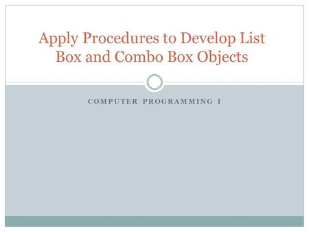 COMPUTER PROGRAMMING I Apply Procedures to Develop List Box and Combo Box Objects.