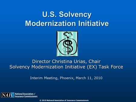 © 2010 National Association of Insurance Commissioners U.S. Solvency Modernization Initiative Director Christina Urias, Chair Solvency Modernization Initiative.