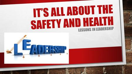 IT'S ALL ABOUT THE SAFETY AND HEALTH LESSONS IN LEADERSHIP.
