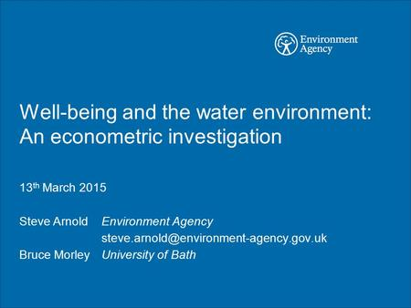 Well-being and the water environment: An econometric investigation 13 th March 2015 Steve Arnold Environment Agency