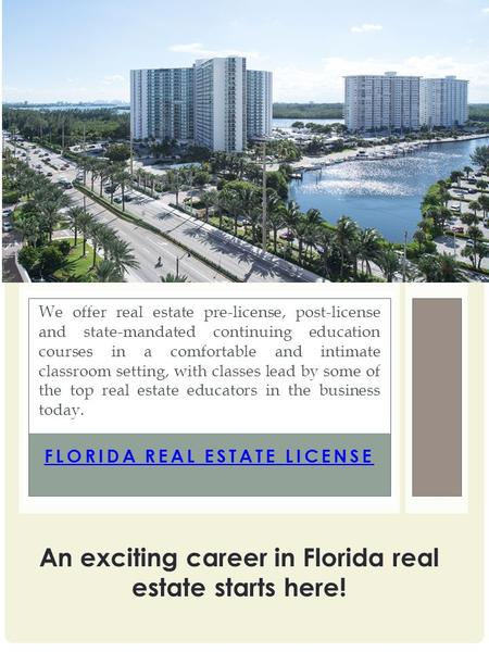 FLORIDA REAL ESTATE LICENSE We offer real estate pre-license, post-license and state-mandated continuing education courses in a comfortable and intimate.