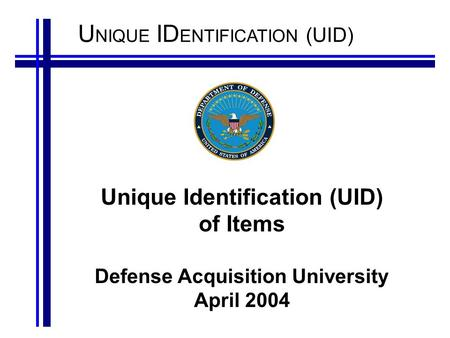 U NIQUE ID ENTIFICATION (UID) Unique Identification (UID) of Items Defense Acquisition University April 2004.