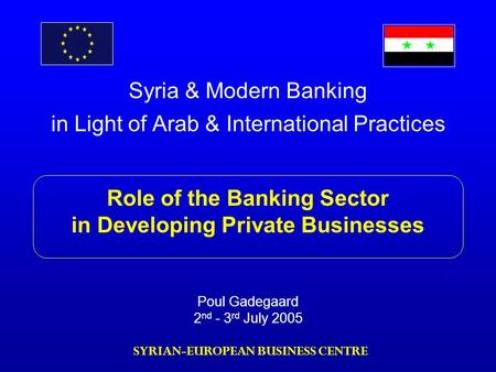 Syria & Modern Banking in Light of Arab & International Practices Role of the Banking Sector in Developing Private Businesses Poul Gadegaard 2 nd - 3 rd.