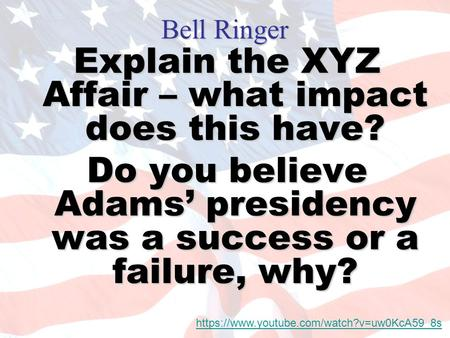 Bell Ringer Explain the XYZ Affair – what impact does this have? Do you believe Adams' presidency was a success or a failure, why? https://www.youtube.com/watch?v=uw0KcA59_8s.