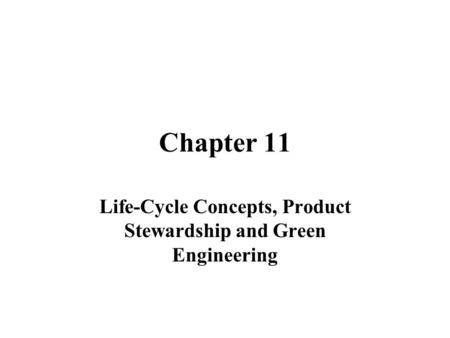 Chapter 11 Life-Cycle Concepts, Product Stewardship and Green Engineering.