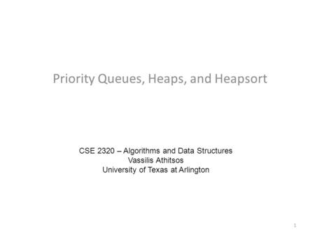 Priority Queues, Heaps, and Heapsort CSE 2320 – Algorithms and Data Structures Vassilis Athitsos University of Texas at Arlington 1.