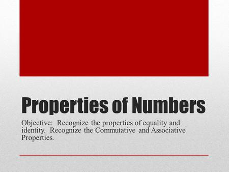 Properties of Numbers Objective: Recognize the properties of equality and identity. Recognize the Commutative and Associative Properties.