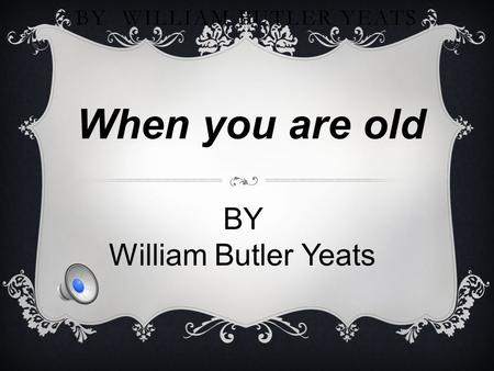 WHEN YOU ARE OLD BY WILLIAM BUTLER YEATS When you are old BY William Butler Yeats.