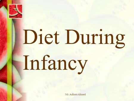 Mr. Adham Ahmed Diet During Infancy. Mr. Adham Ahmed2 Objectives  State the effect inadequate nutrition has on an infant  Identify the ingredients used.