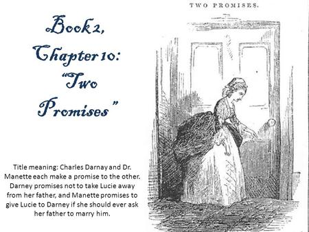 "Book 2, Chapter 10: ""Two Promises"" Title meaning: Charles Darnay and Dr. Manette each make a promise to the other. Darney promises not to take Lucie away."