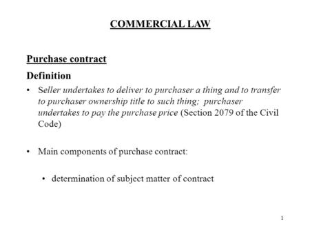 COMMERCIAL LAW 1 Purchase contract Definition Seller undertakes to deliver to purchaser a thing and to transfer to purchaser ownership title to such thing;