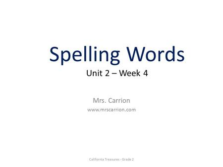 Spelling Words Unit 2 – Week 4 Mrs. Carrion www.mrscarrion.com California Treasures - Grade 2.