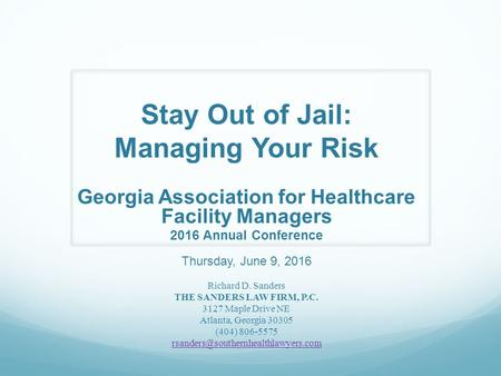 Stay Out of Jail: Managing Your Risk Georgia Association for Healthcare Facility Managers 2016 Annual Conference Thursday, June 9, 2016 Richard D. Sanders.