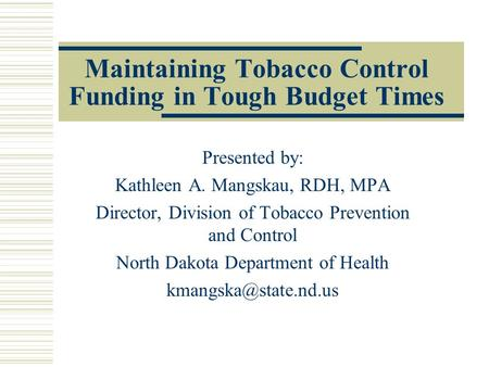 Maintaining Tobacco Control Funding in Tough Budget Times Presented by: Kathleen A. Mangskau, RDH, MPA Director, Division of Tobacco Prevention and Control.
