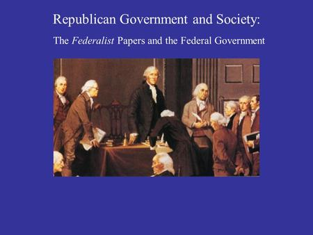 Republican Government and Society: The Federalist Papers and the Federal Government.