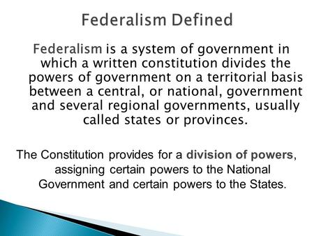 Federalism is a system of government in which a written constitution divides the powers of government on a territorial basis between a central, or national,