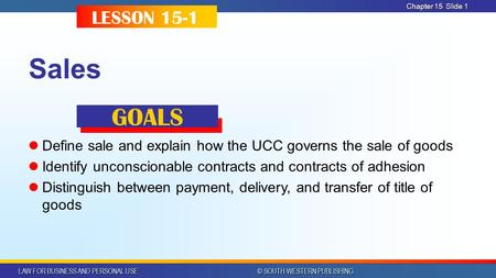 LAW FOR BUSINESS AND PERSONAL USE © SOUTH-WESTERN PUBLISHING Chapter 15 Slide 1 Sales Define sale and explain how the UCC governs the sale of goods Identify.