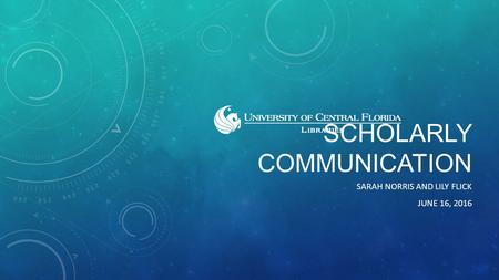 SCHOLARLY COMMUNICATION SARAH NORRIS AND LILY FLICK JUNE 16, 2016.