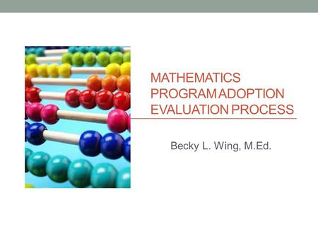 MATHEMATICS PROGRAM ADOPTION EVALUATION PROCESS Becky L. Wing, M.Ed.
