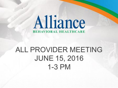 ALL PROVIDER MEETING JUNE 15, 2016 1-3 PM. AGENDA Welcome and Introductions Alliance Provider Advisory Council (APAC) Updates (Mark Germann) MCO Leadership.