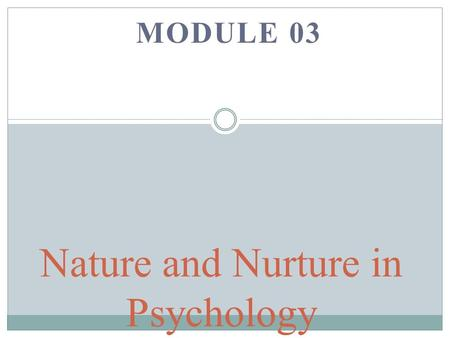 MODULE 03 Nature and Nurture in Psychology. Behavior Genetics Studies the relative influences of genetic and environmental influences on behavior.