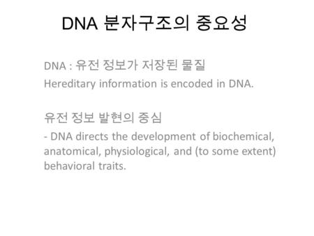 DNA 분자구조의 중요성 DNA : 유전 정보가 저장된 물질 Hereditary information is encoded in DNA. 유전 정보 발현의 중심 - DNA directs the development of biochemical, anatomical, physiological,
