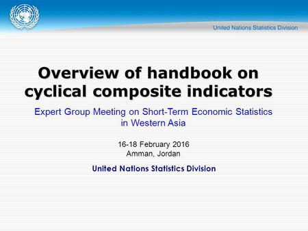 United Nations Statistics Division Overview of handbook on cyclical composite indicators Expert Group Meeting on Short-Term Economic Statistics in Western.