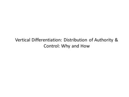 Vertical Differentiation: Distribution of Authority & Control: Why and How.