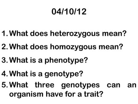 04/10/12 1.What does heterozygous mean? 2.What does homozygous mean? 3.What is a phenotype? 4.What is a genotype? 5.What three genotypes can an organism.