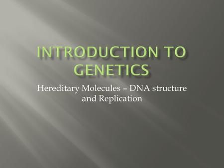 Hereditary Molecules – DNA structure and Replication.
