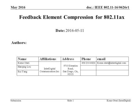 Doc.: IEEE 802.11-16/0626r1 Submission Feedback Element Compression for 802.11ax May 2016 Slide 1 Date: 2016-05-11 Authors: Kome Oteri (InterDigital)