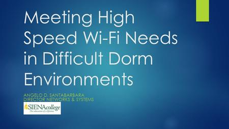 Meeting High Speed Wi-Fi Needs in Difficult Dorm Environments ANGELO D. SANTABARBARA DIRECTOR NETWORKS & SYSTEMS.