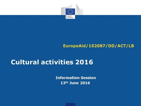 EuropeAid/152087/DD/ACT/LB Cultural activities 2016 Information Session 13 th June 2016.
