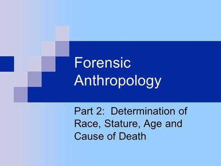 Forensic Anthropology Part 2: Determination of Race, Stature, Age and Cause of Death.