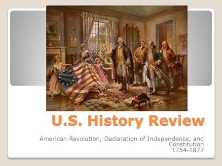 U.S. History Review American Revolution, Declaration of Independence, and Constitution 1754-1877.