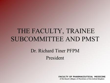 FACULTY OF PHARMACEUTICAL MEDICINE of the Royal Colleges of Physicians of the United Kingdom THE FACULTY, TRAINEE SUBCOMMITTEE AND PMST Dr. Richard Tiner.