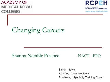 Changing Careers Sharing Notable Practice NACT FPO Simon Newell RCPCH, Vice President Academy, Specialty Training Chair.