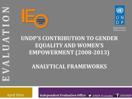 Independent Evaluation Office UNDP'S CONTRIBUTION TO GENDER EQUALITY AND WOMEN'S EMPOWERMENT (2008-2013) ANALYTICAL FRAMEWORKS April 2016 /IEOUNDP /UNDP_Evaluation.
