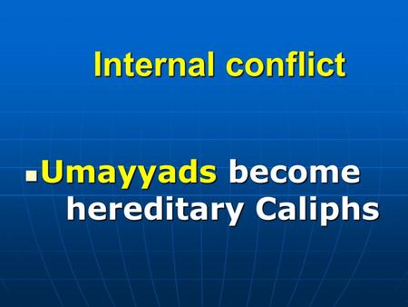 Internal conflict Umayyads become hereditary Caliphs Umayyads become hereditary Caliphs.