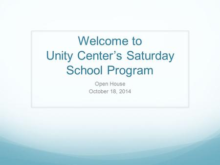 Welcome to Unity Center's Saturday School Program Open House October 18, 2014.