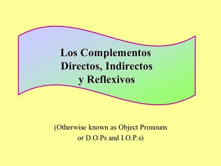 (Otherwise known as Object Pronouns or D.O.Ps and I.O.P.s) Los Complementos Directos, Indirectos y Reflexivos.