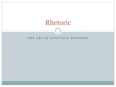 THE ART OF EFFECTIVE SPEAKING Rhetoric. the art of effective or persuasive speaking or writing, especially the use of figures of speech and other compositional.
