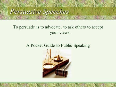 Persuasive Speeches To persuade is to advocate, to ask others to accept your views. A Pocket Guide to Public Speaking.